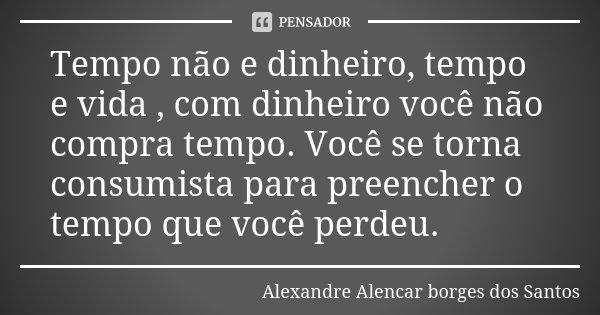 Tempo não e dinheiro, tempo e vida , com dinheiro você não compra tempo. Você se torna consumista para preencher o tempo que você perdeu.... Frase de Alexandre Alencar Borges dos Santos.