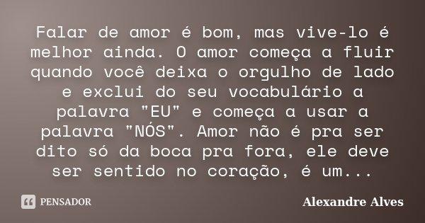 """Falar de amor é bom, mas vive-lo é melhor ainda. O amor começa a fluir quando você deixa o orgulho de lado e exclui do seu vocabulário a palavra """"EU"""" ... Frase de Alexandre Alves."""