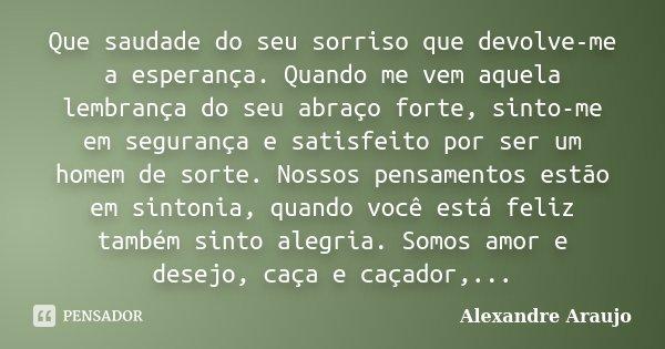 Que saudade do seu sorriso que devolve-me a esperança. Quando me vem aquela lembrança do seu abraço forte, sinto-me em segurança e satisfeito por ser um homem d... Frase de Alexandre Araujo.
