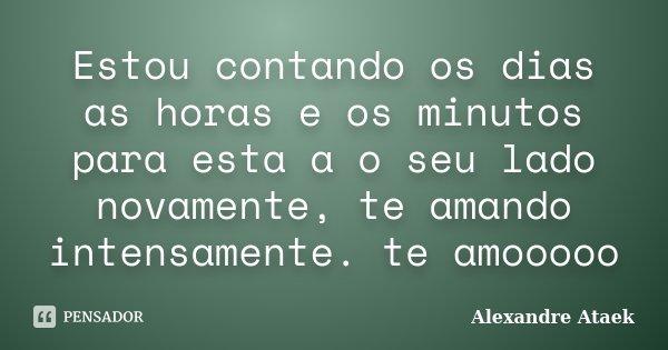 Estou contando os dias as horas e os minutos para esta a o seu lado novamente, te amando intensamente. te amooooo... Frase de Alexandre Ataek.