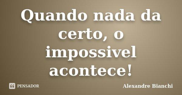 Quando nada da certo, o impossivel acontece!... Frase de Alexandre Bianchi.