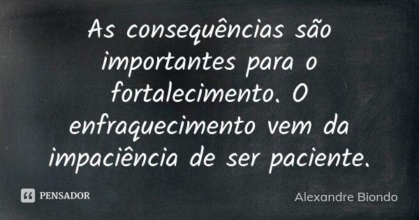As consequências são importantes para o fortalecimento. O enfraquecimento vem da impaciência de ser paciente.... Frase de Alexandre Biondo.