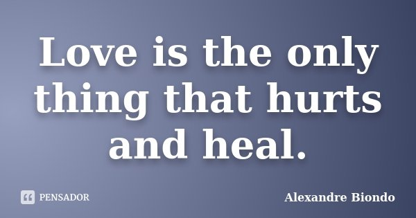 Love is the only thing that hurts and heal.... Frase de Alexandre Biondo.