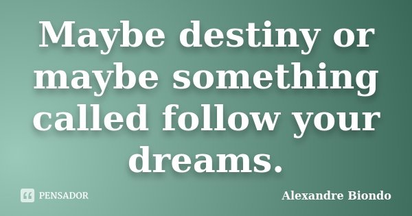 Maybe destiny or maybe something called follow your dreams.... Frase de Alexandre Biondo.