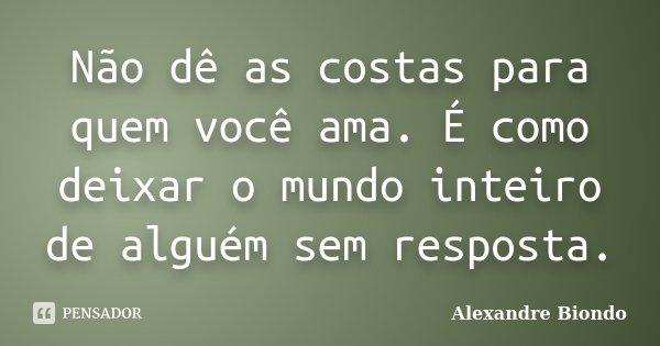 Não dê as costas para quem você ama. É como deixar o mundo inteiro de alguém sem resposta.... Frase de Alexandre Biondo.