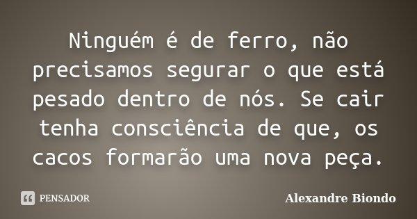 Ninguém é de ferro, não precisamos segurar o que está pesado dentro de nós. Se cair tenha consciência de que, os cacos formarão uma nova peça.... Frase de Alexandre Biondo.