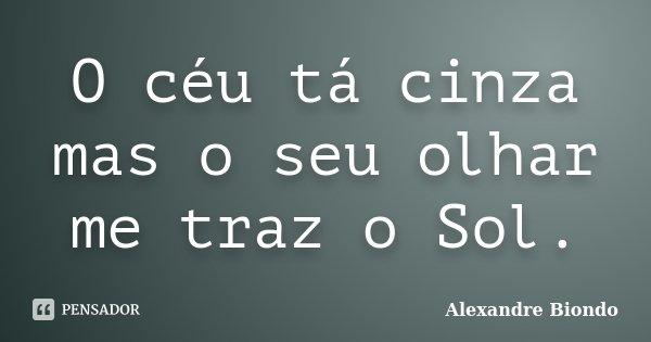 O céu tá cinza mas o seu olhar me traz o Sol.... Frase de Alexandre Biondo.