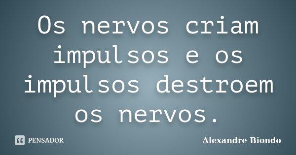 Os nervos criam impulsos e os impulsos destroem os nervos.... Frase de Alexandre Biondo.