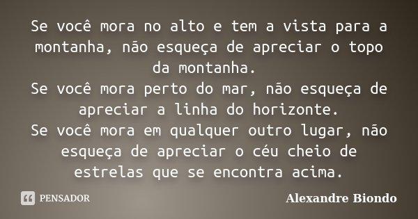 Se você mora no alto e tem a vista para a montanha, não esqueça de apreciar o topo da montanha. Se você mora perto do mar, não esqueça de apreciar a linha do ho... Frase de Alexandre Biondo.