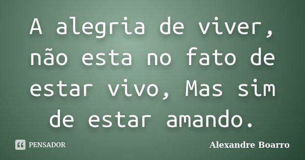 A alegria de viver, não esta no fato de estar vivo, Mas sim de estar amando.... Frase de Alexandre Boarro.