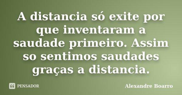A distancia só exite por que inventaram a saudade primeiro. Assim so sentimos saudades graças a distancia.... Frase de Alexandre Boarro.