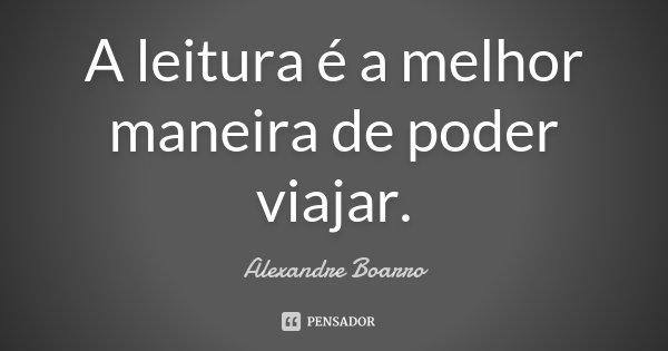A leitura é a melhor maneira de poder viajar.... Frase de Alexandre Boarro.