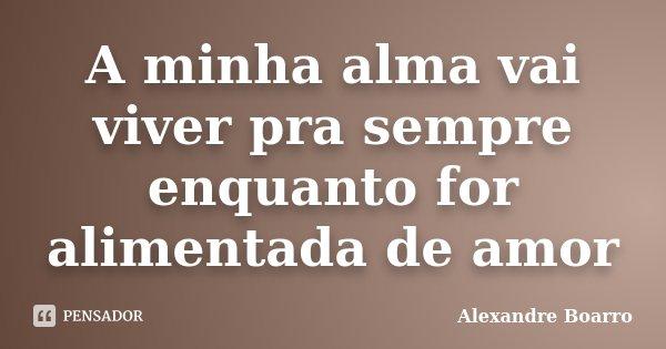 A minha alma vai viver pra sempre enquanto for alimentada de amor... Frase de Alexandre Boarro.