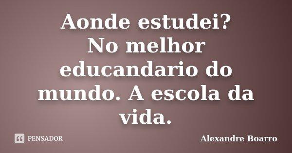 Aonde estudei? No melhor educandario do mundo. A escola da vida.... Frase de Alexandre Boarro.