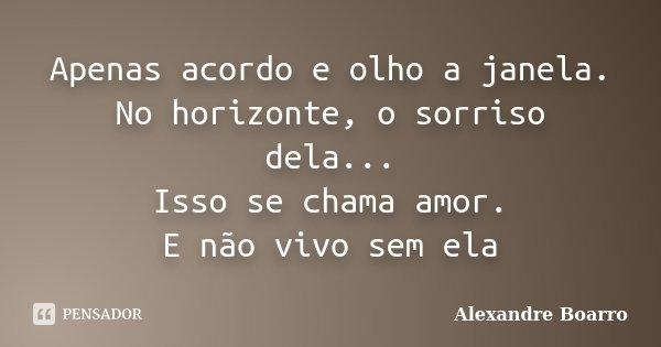 Apenas acordo e olho a janela. No horizonte, o sorriso dela... Isso se chama amor. E não vivo sem ela... Frase de Alexandre Boarro.