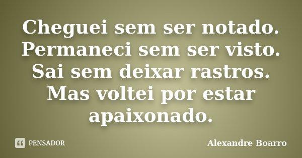 Cheguei sem ser notado. Permaneci sem ser visto. Sai sem deixar rastros. Mas voltei por estar apaixonado.... Frase de Alexandre Boarro.