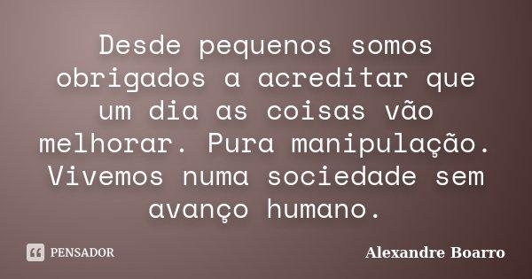 Desde pequenos somos obrigados a acreditar e um dia as coisas vão melhorar. Pura manipulação vivemos numa sociedade sem avanço humano.... Frase de Alexandre Boarro.