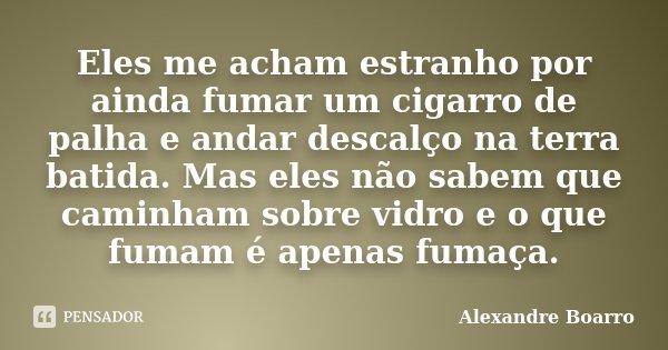 Eles me acham estranho por ainda fumar um cigarro de palha e andar descalço na terra batida. Mas eles não sabem que caminham sobre vidro e o que fumam é apenas ... Frase de Alexandre Boarro.