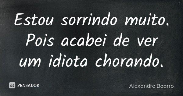 Estou sorrindo muito. Pois acabei de ver um idiota chorando.... Frase de Alexandre Boarro.