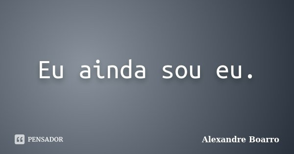 Eu ainda sou eu.... Frase de Alexandre Boarro.