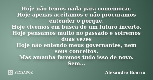 Hoje não temos nada para comemorar. Hoje apenas aceitamos e não procuramos entender o porque. Hoje vivemos em busca de um futuro incerto. Hoje pensamos muito no... Frase de Alexandre Boarro.
