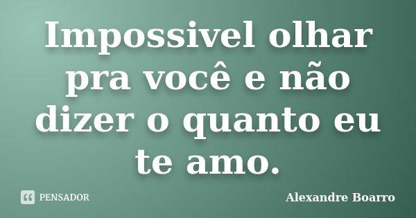 Impossivel olhar pra você e não dizer o quanto eu te amo.... Frase de Alexandre Boarro.