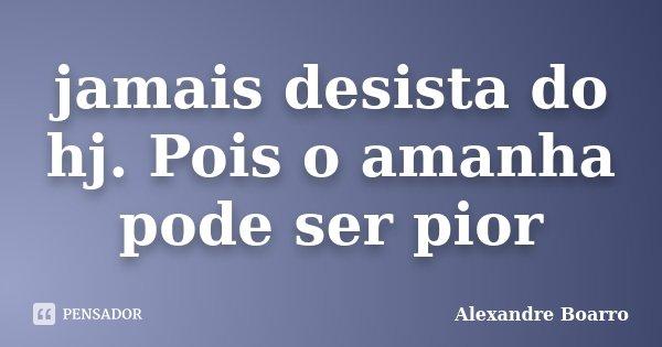 jamais desista do hj. Pois o amanha pode ser pior... Frase de Alexandre Boarro.