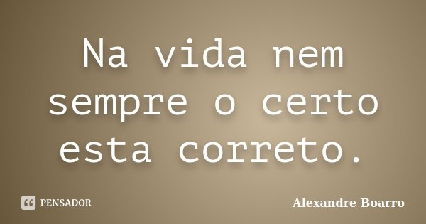Na vida nem sempre o certo esta correto.... Frase de Alexandre Boarro.