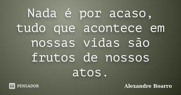 Nada é por acaso, tudo que acontece em nossas vidas são frutos de nossos atos.... Frase de Alexandre Boarro.