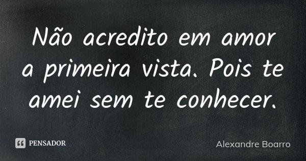 Não acredito em amor a primeira vista. Pois te amei sem te conhecer.... Frase de Alexandre Boarro.