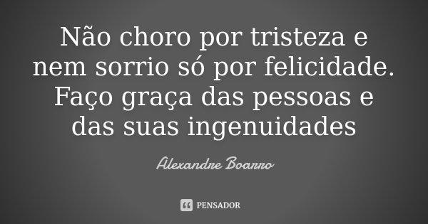 Não choro por tristeza e nem sorrio só por felicidade. Faço graça das pessoas e das suas ingenuidades... Frase de Alexandre Boarro.