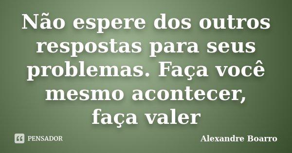 Não espere dos outros respostas para seus problemas. Faça você mesmo acontecer, faça valer... Frase de Alexandre Boarro.