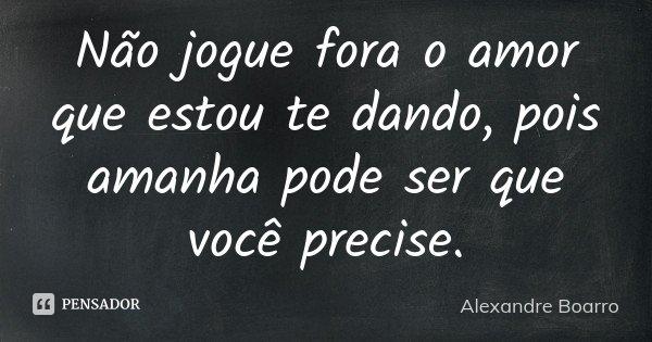Não jogue fora o amor que estou te dando, pois amanha pode ser que você precise.... Frase de Alexandre Boarro.