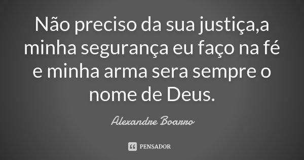 Não preciso da sua justiça,a minha segurança eu faço na fé e minha arma sera sempre o nome de Deus.... Frase de Alexandre Boarro.
