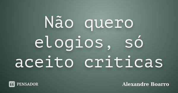 Não quero elogios, só aceito criticas... Frase de Alexandre Boarro.