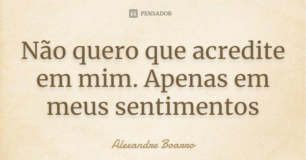 Não quero que acredite em mim. Apenas em meus sentimentos... Frase de Alexandre Boarro.