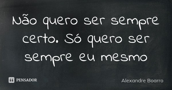 Não quero ser sempre certo. Só quero ser sempre eu mesmo... Frase de Alexandre Boarro.