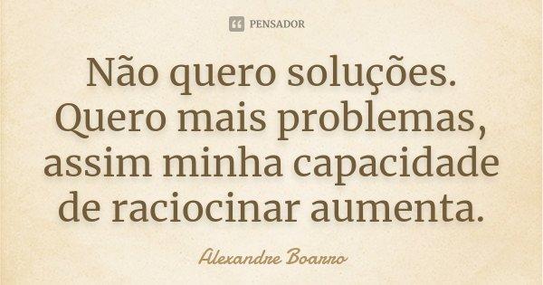 Não quero soluções. Quero mais problemas, assim minha capacidade de raciocinar aumenta.... Frase de Alexandre Boarro.