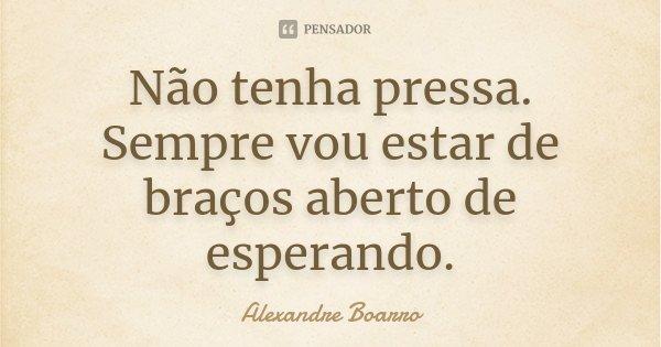 Não tenha pressa. Sempre vou estar de braços aberto de esperando.... Frase de Alexandre Boarro.