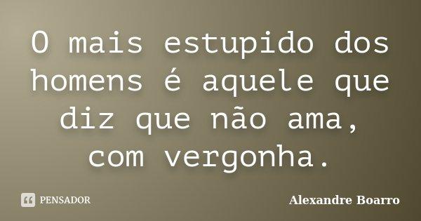 O mais estupido dos homens é aquele que diz que não ama, com vergonha.... Frase de Alexandre Boarro.