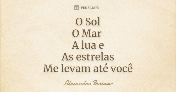 O Sol O Mar A lua e As estrelas Me levam até você... Frase de Alexandre Boarro.