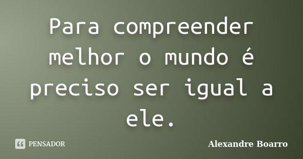Para compreender melhor o mundo é preciso ser igual a ele.... Frase de Alexandre Boarro.