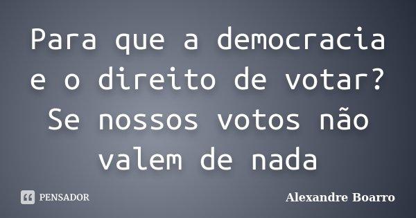 Para que a democracia e o direito de votar? Se nossos votos não valem de nada... Frase de Alexandre Boarro.