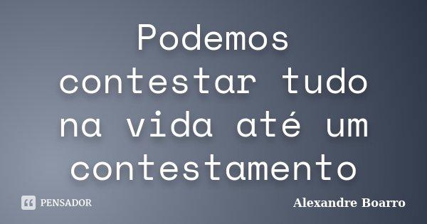 Podemos contestar tudo na vida até um contestamento... Frase de Alexandre Boarro.