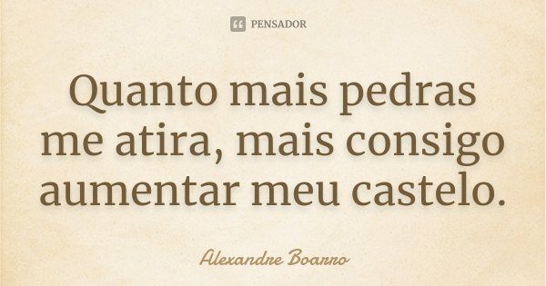 Quanto mais pedras me atira, mais consigo aumentar meu castelo.... Frase de Alexandre Boarro.