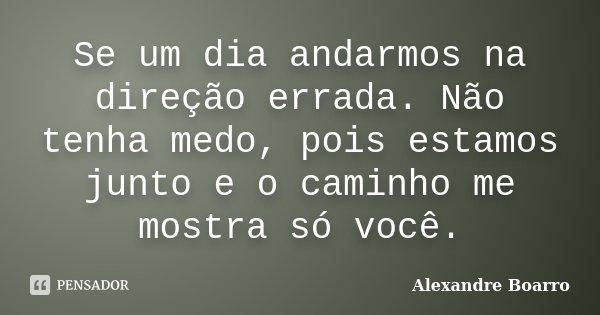 Se um dia andarmos na direção errada. Não tenha medo, pois estamos junto e o caminho me mostra só você.... Frase de Alexandre Boarro.