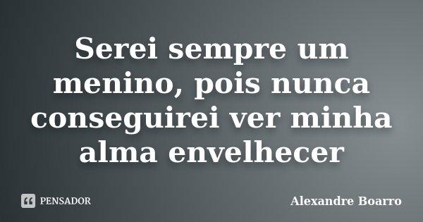 Serei sempre um menino, pois nunca conseguirei ver minha alma envelhecer... Frase de Alexandre Boarro.