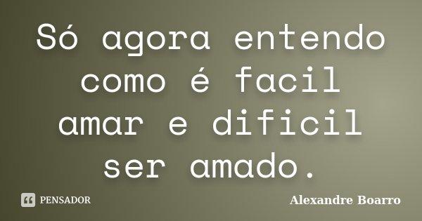 Só agora entendo como é facil amar e dificil ser amado.... Frase de Alexandre Boarro.
