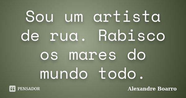 Sou um artista de rua. Rabisco os mares do mundo todo.... Frase de Alexandre Boarro.