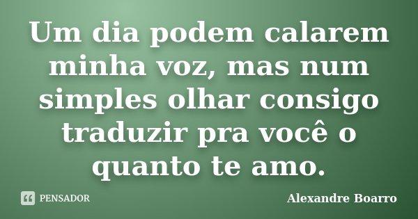 Um dia podem calarem minha voz, mas num simples olhar consigo traduzir pra você o quanto te amo.... Frase de Alexandre Boarro.